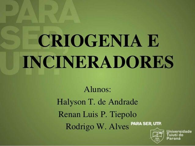 CRIOGENIA E INCINERADORES Alunos: Halyson T. de Andrade Renan Luis P. Tiepolo Rodrigo W. Alves