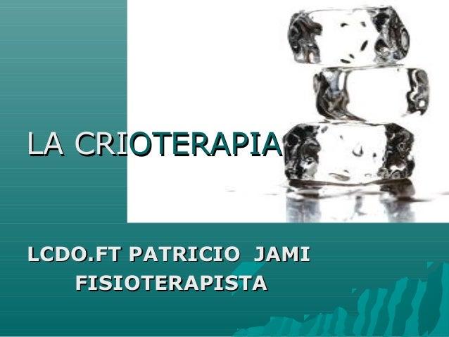 LA CRILA CRIOTERAPIAOTERAPIALCDO.FT PATRICIO JAMILCDO.FT PATRICIO JAMIFISIOTERAPISTAFISIOTERAPISTA