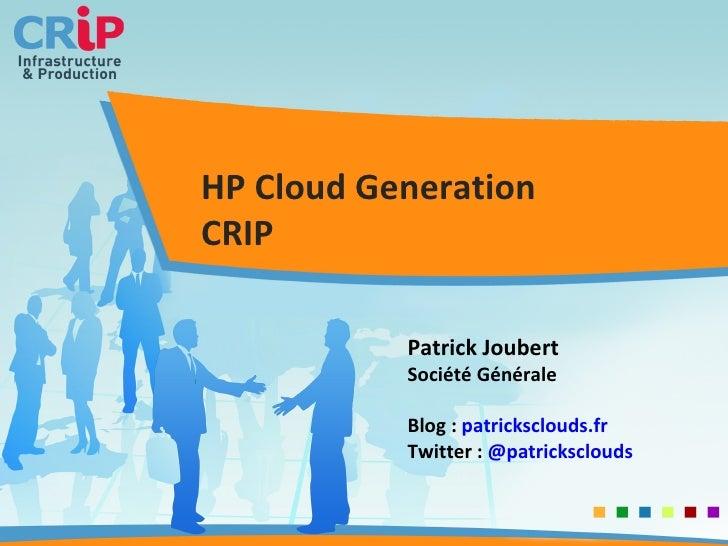 HP Cloud Generation CRIP Patrick Joubert Société Générale Blog :  patricksclouds.fr Twitter :  @ patricksclouds