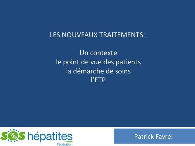 LES NOUVEAUX TRAITEMENTS :Un contextele point de vue des patientsla démarche de soinsl'ETPPatrick Favrel