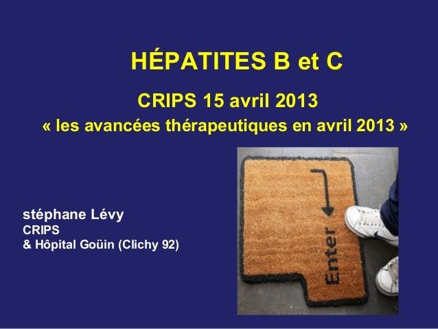 HÉPATITES B et CCRIPS 15 avril 2013« les avancées thérapeutiques en avril 2013 »stéphane LévyCRIPS& Hôpital Goüin (Clichy ...