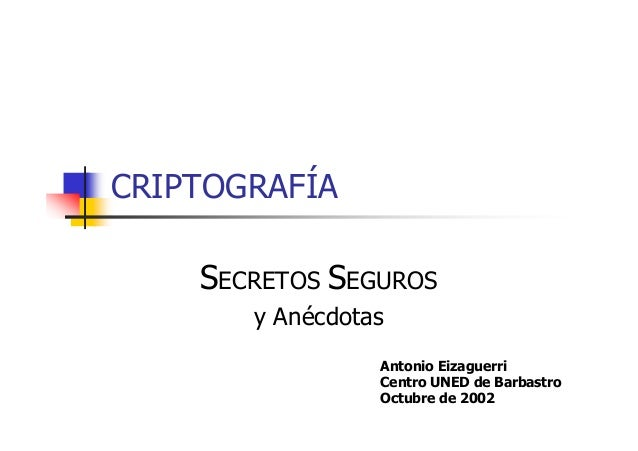 CRIPTOGRAFÍA SECRETOS SEGUROS y Anécdotas Antonio Eizaguerri Centro UNED de Barbastro Octubre de 2002