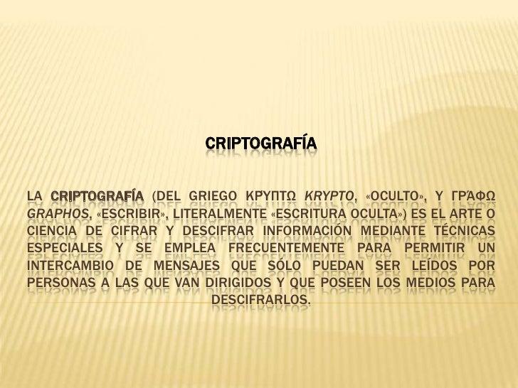 CriptografíaLa criptografía (del griego κρύπτωkrypto, «oculto», y γράφωgraphos, «escribir», literalmente «escritura oculta...