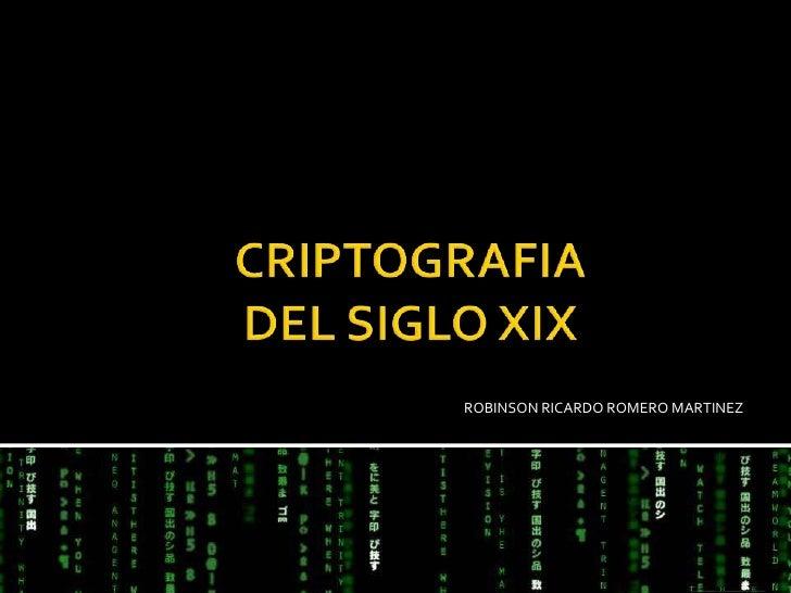 CRIPTOGRAFIA DEL SIGLO XIX<br />ROBINSON RICARDO ROMERO MARTINEZ<br />