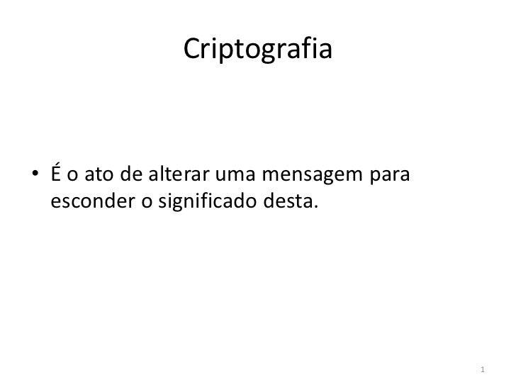 1<br />Criptografia<br />É o ato de alterar uma mensagem para esconder o significado desta. <br />