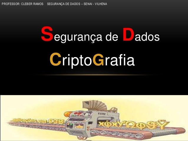 PROFESSOR: CLEBER RAMOS SEGURANÇA DE DADOS – SENAI - VILHENASegurança de DadosCriptoGrafia