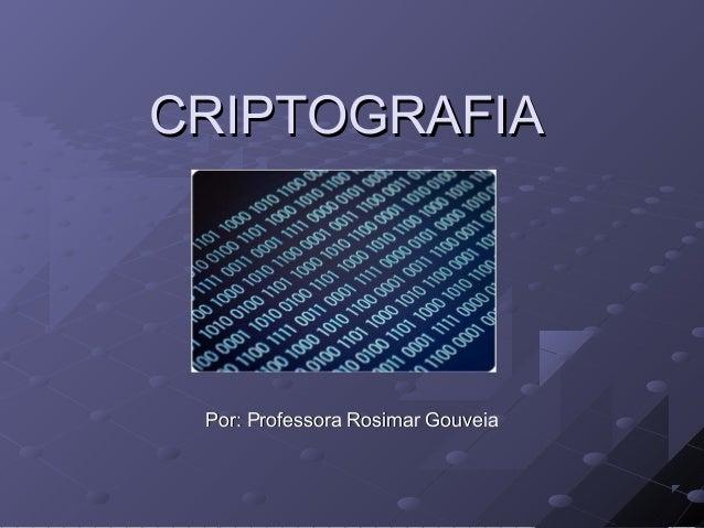 CRIPTOGRAFIACRIPTOGRAFIA Por: Professora Rosimar GouveiaPor: Professora Rosimar Gouveia