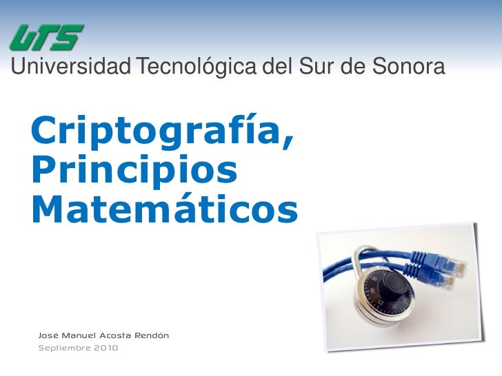 Universidad Tecnológica del Sur de Sonora    Criptografía,  Principios  Matemáticos     José Manuel Acosta Rendón   Septie...
