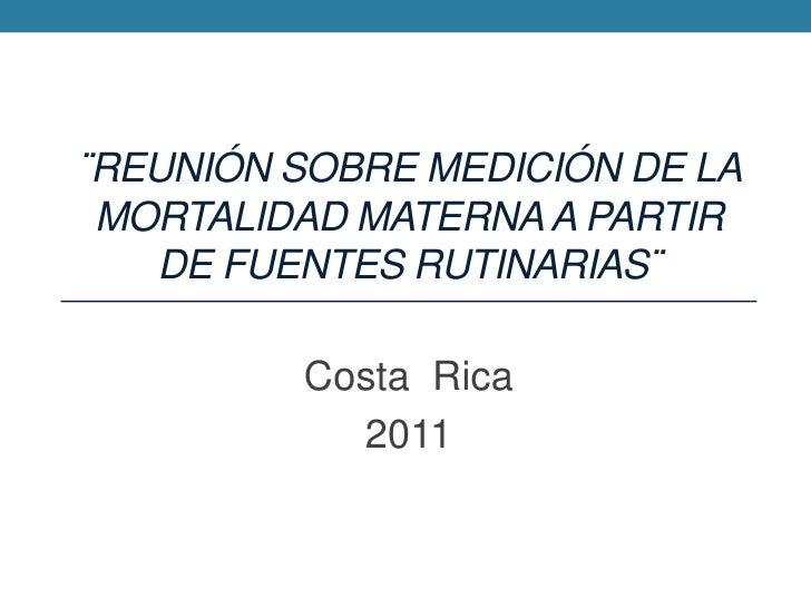 ¨Reunión sobre Medición de la mortalidad materna a partir de fuentes rutinarias¨<br />Costa  Rica<br />2011<br />