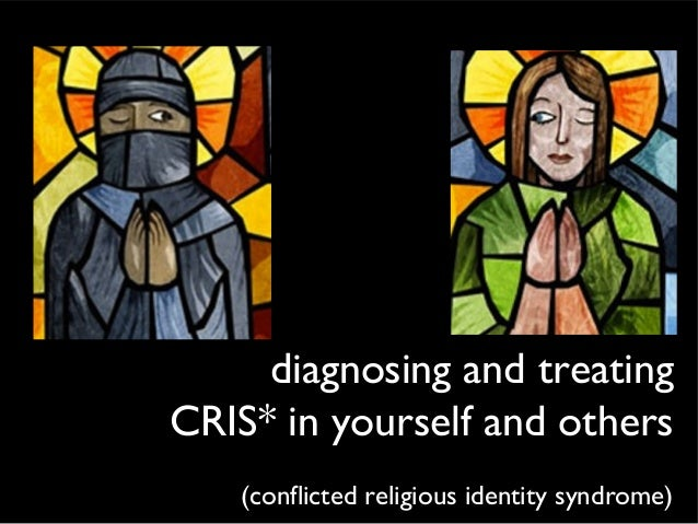 diagnosing and treatingCRIS* in yourself and others(conflicted religious identity syndrome)