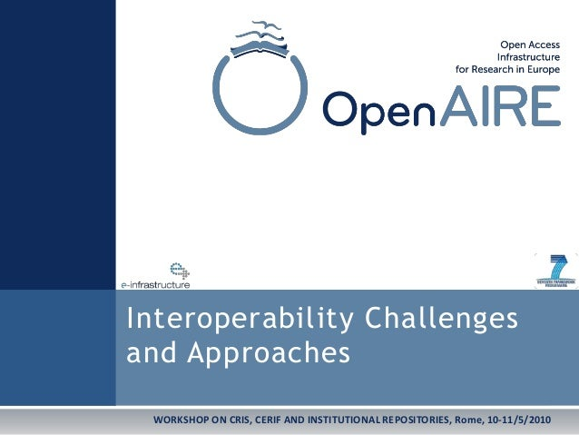WORKSHOP ON CRIS, CERIF AND INSTITUTIONAL REPOSITORIES, Rome, 10-11/5/2010 Interoperability Challenges and Approaches