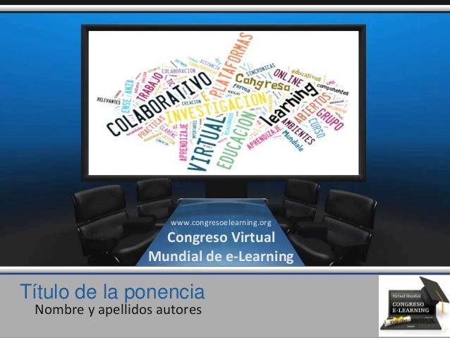 Título de la ponencia Nombre y apellidos autores www.congresoelearning.org Congreso Virtual Mundial de e-Learning