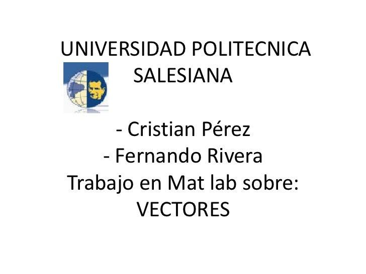 UNIVERSIDAD POLITECNICA SALESIANA - Cristian Pérez - Fernando Rivera Trabajo en Mat lab sobre:VECTORES  <br />
