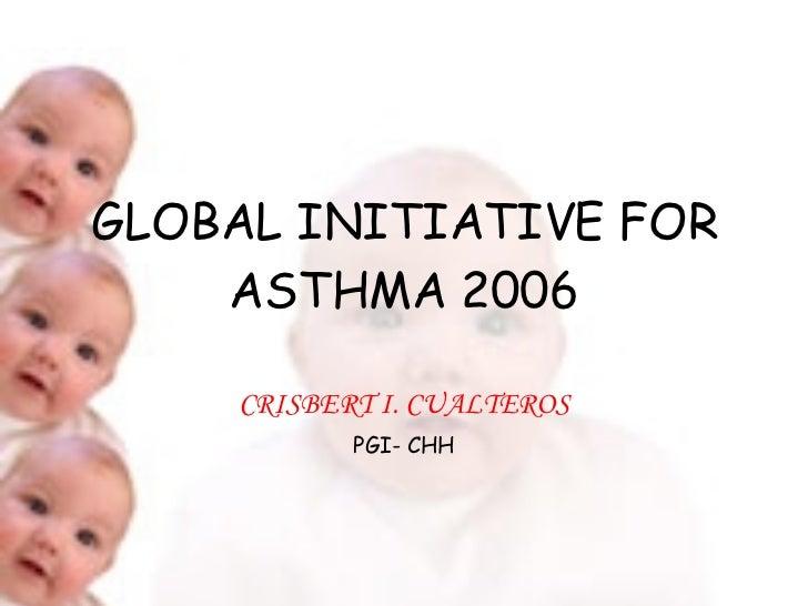GLOBAL INITIATIVE FOR ASTHMA 2006 CRISBERT I. CUALTEROS PGI- CHH