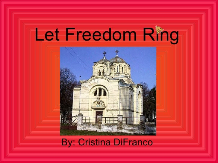 Let Freedom Ring By: Cristina DiFranco