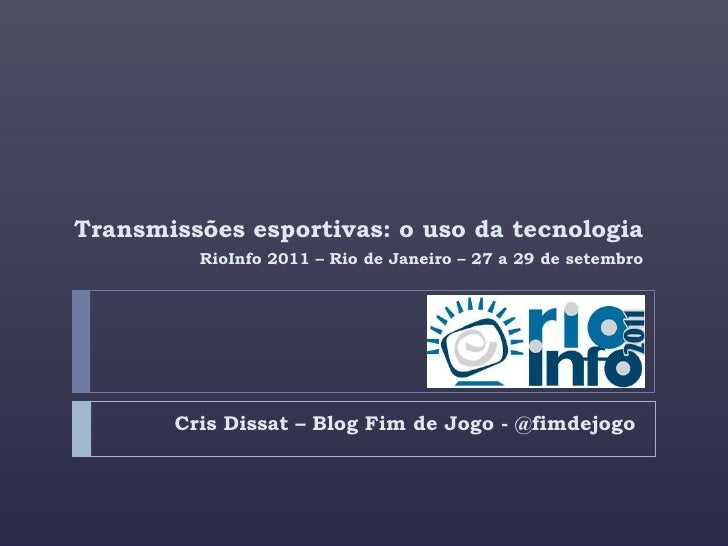 Cris Dissat – Blog Fim de Jogo - @fimdejogo<br />Transmissões esportivas: o uso da tecnologia<br />RioInfo 2011 – Rio de J...