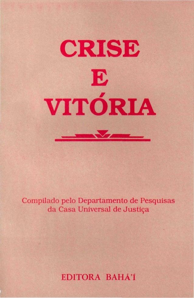 CRISE E VITÓRIA  Compilado pelo Departamento de Pesquisas da Casa Universal de Justiça  EDITORA BAHÁI