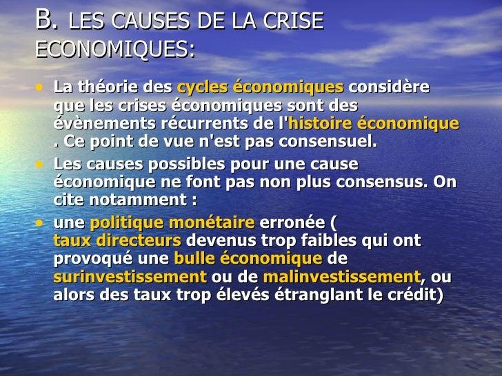 B.  LES CAUSES DE LA CRISE ECONOMIQUES: <ul><li>La théorie des  cycles économiques  considère que les crises économiques s...