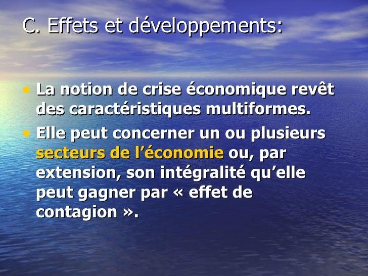 C. Effets et développements: <ul><li>La notion de crise économique revêt des caractéristiques multiformes. </li></ul><ul><...