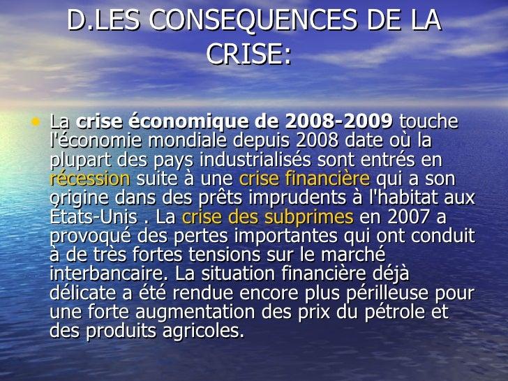 D.LES CONSEQUENCES DE LA CRISE:  <ul><li>La  crise économique de 2008-2009  touche l'économie mondiale depuis 2008 date où...