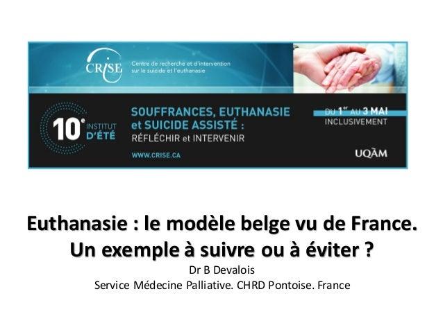 Euthanasie : le modèle belge vu de France. Un exemple à suivre ou à éviter ? Dr B Devalois Service Médecine Palliative. CH...