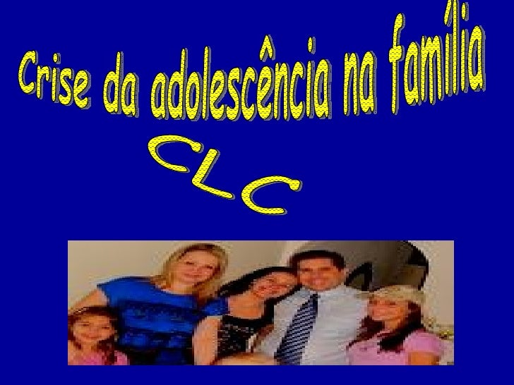 Crise da adolescência na família CLC