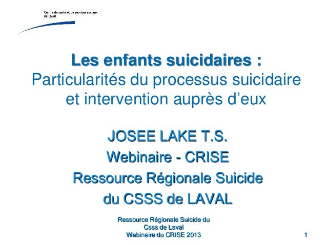 Ressource Régionale Suicide duCsss de LavalWebinaire du CRISE 2013 1Les enfants suicidaires :Particularités du processus s...