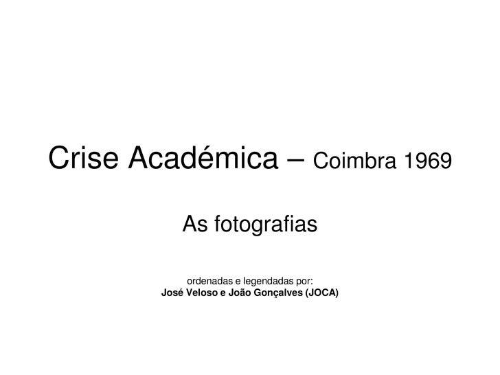 Crise Académica – Coimbra 1969<br />As fotografias<br />ordenadas e legendadas por:<br />José Veloso e João Gonçalves (JOC...