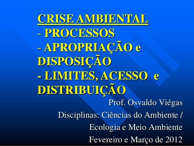 CRISE AMBIENTAL - PROCESSOS - APROPRIAÇÃO e DISPOSIÇÃO - LIMITES, ACESSO e DISTRIBUIÇÃO Prof. Osvaldo Viégas Disciplinas: ...