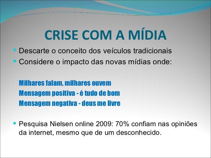 CRISE COM A MÍDIA <ul><li>Descarte o conceito dos veículos tradicionais </li></ul><ul><li>Considere o impacto das novas mí...