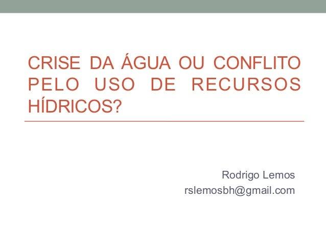CRISE DA ÁGUA OU CONFLITO PELO USO DE RECURSOS HÍDRICOS? Rodrigo Lemos rslemosbh@gmail.com