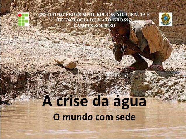 INSTITUTO FEDERAL DE EDUCAÇÃO, CIÊNCIA ETECNOLOGIA DE MATO GROSSOCAMPUS SORRISOA crise da águaO mundo com sede