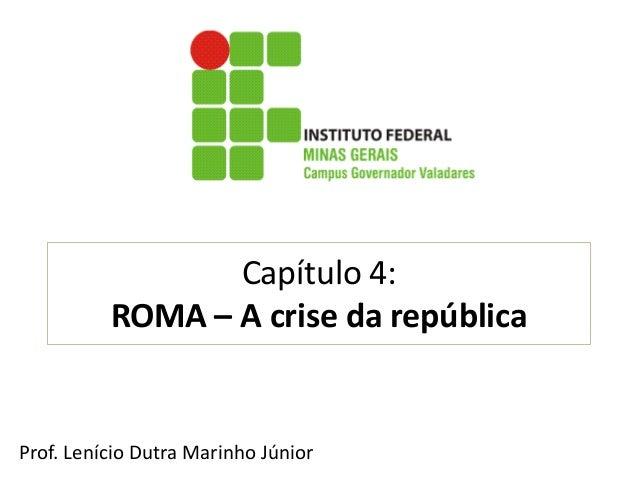Capítulo 4: ROMA –A crise da república  Prof.LenícioDutraMarinhoJúnior
