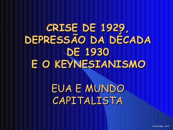 CRISE DE 1929, DEPRESSÃO DA DÉCADA DE 1930  E O KEYNESIANISMO   EUA E MUNDO CAPITALISTA Prof a  Eulália - 2010