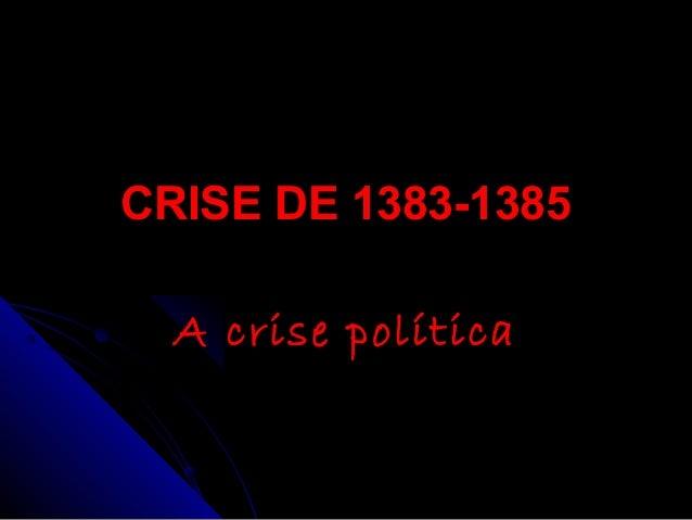 CRISE DE 1383-1385CRISE DE 1383-1385 A crise políticaA crise política
