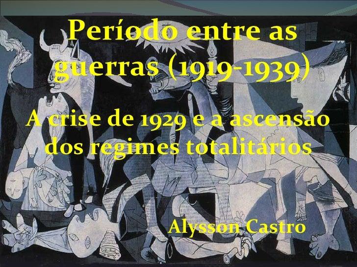 Período entre as  guerras (1919-1939)A crise de 1929 e a ascensão dos regimes totalitários             Alysson Castro