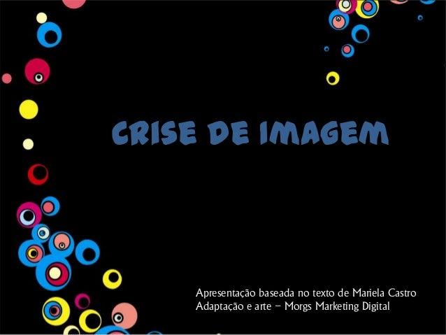 Crise de Imagem Apresentação baseada no texto de Mariela Castro Adaptação e arte – Morgs Marketing Digital