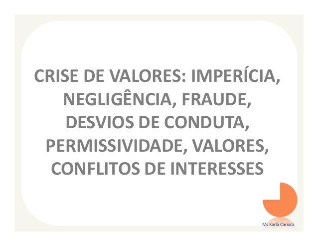 CRISE DE VALORES: IMPERÍCIA,   NEGLIGÊNCIA, FRAUDE,    DESVIOS DE CONDUTA, PERMISSIVIDADE, VALORES,  CONFLITOS DE INTERESS...
