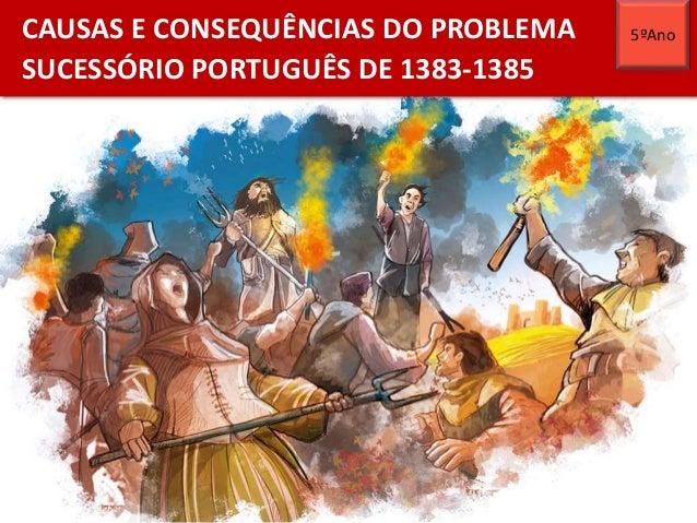 CAUSAS E CONSEQUÊNCIAS DO PROBLEMA SUCESSÓRIO PORTUGUÊS DE 1383-1385 5ºAno