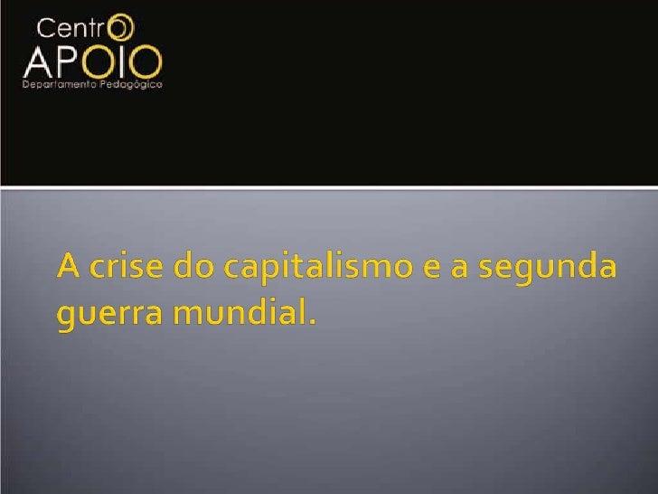 A crise do capitalismo e a segunda guerra mundial.<br />