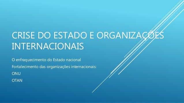CRISE DO ESTADO E ORGANIZAÇÕES INTERNACIONAIS O enfraquecimento do Estado nacional Fortalecimento das organizações interna...