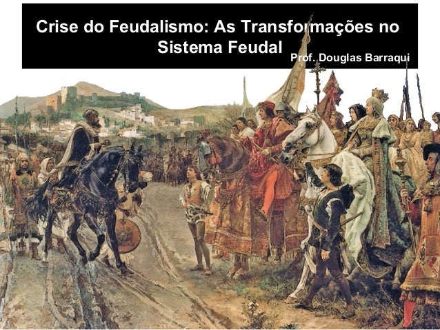 Crise do Feudalismo: As Transformações no Sistema Feudal Prof. Douglas Barraqui