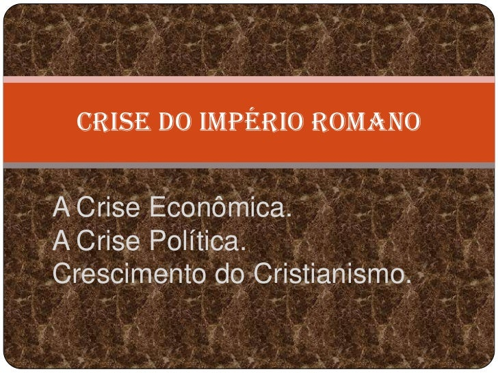 CRISE DO IMPÉRIO ROMANOA Crise Econômica.A Crise Política.Crescimento do Cristianismo.