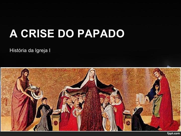 A CRISE DO PAPADOHistória da Igreja I