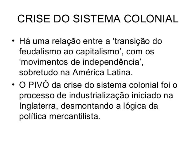 CRISE DO SISTEMA COLONIAL • Há uma relação entre a 'transição do feudalismo ao capitalismo', com os 'movimentos de indepen...