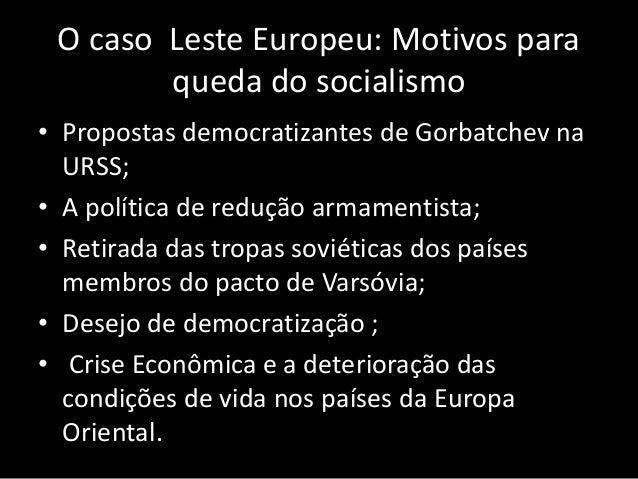 O caso Leste Europeu: Motivos para queda do socialismo • Propostas democratizantes de Gorbatchev na URSS; • A política de ...