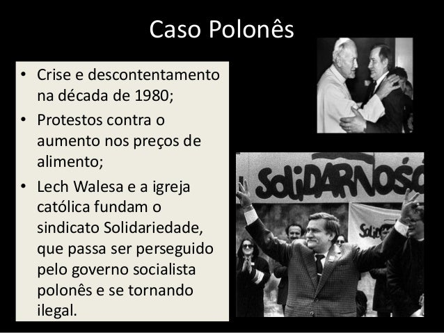 Caso Polonês • Crise e descontentamento na década de 1980; • Protestos contra o aumento nos preços de alimento; • Lech Wal...