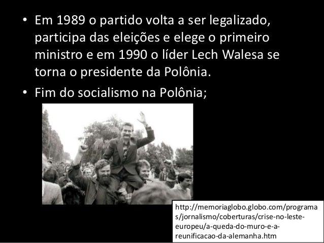 • Em 1989 o partido volta a ser legalizado, participa das eleições e elege o primeiro ministro e em 1990 o líder Lech Wale...