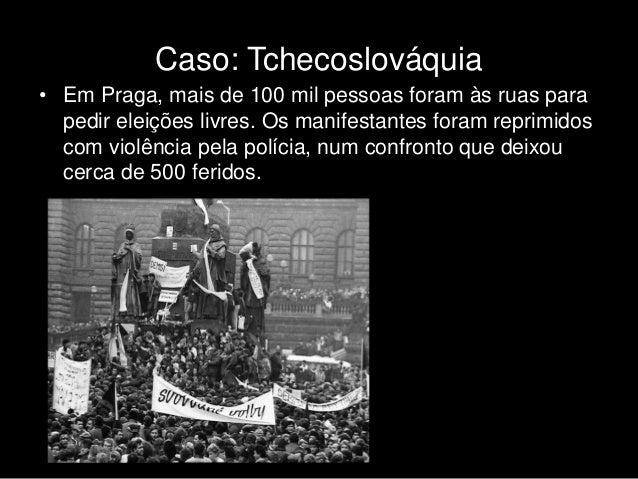 Caso: Tchecoslováquia • Em Praga, mais de 100 mil pessoas foram às ruas para pedir eleições livres. Os manifestantes foram...