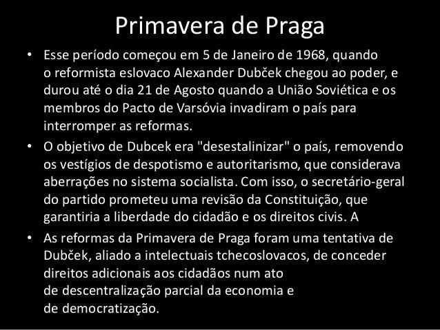 Primavera de Praga • Esse período começou em 5 de Janeiro de 1968, quando o reformista eslovaco Alexander Dubček chegou ao...